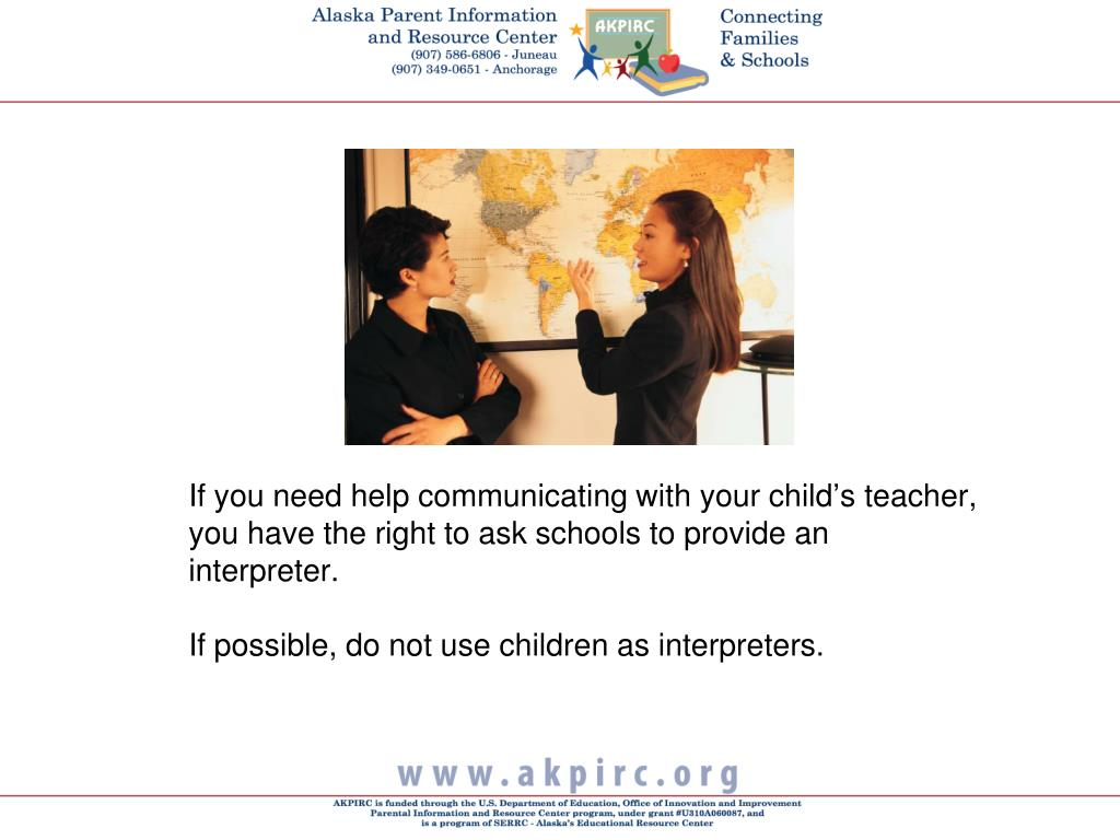If you need help communicating with your child's teacher, you have the right to ask schools to provide an interpreter.
