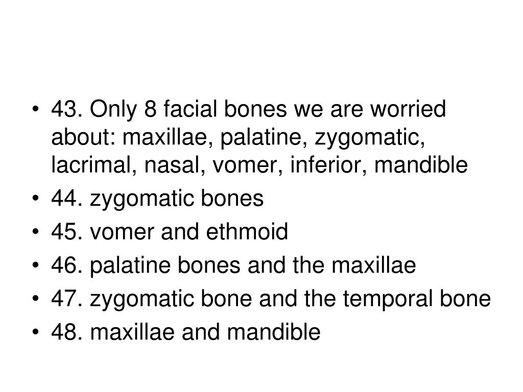 43. Only 8 facial bones we are worried about: maxillae, palatine, zygomatic, lacrimal, nasal, vomer, inferior, mandible