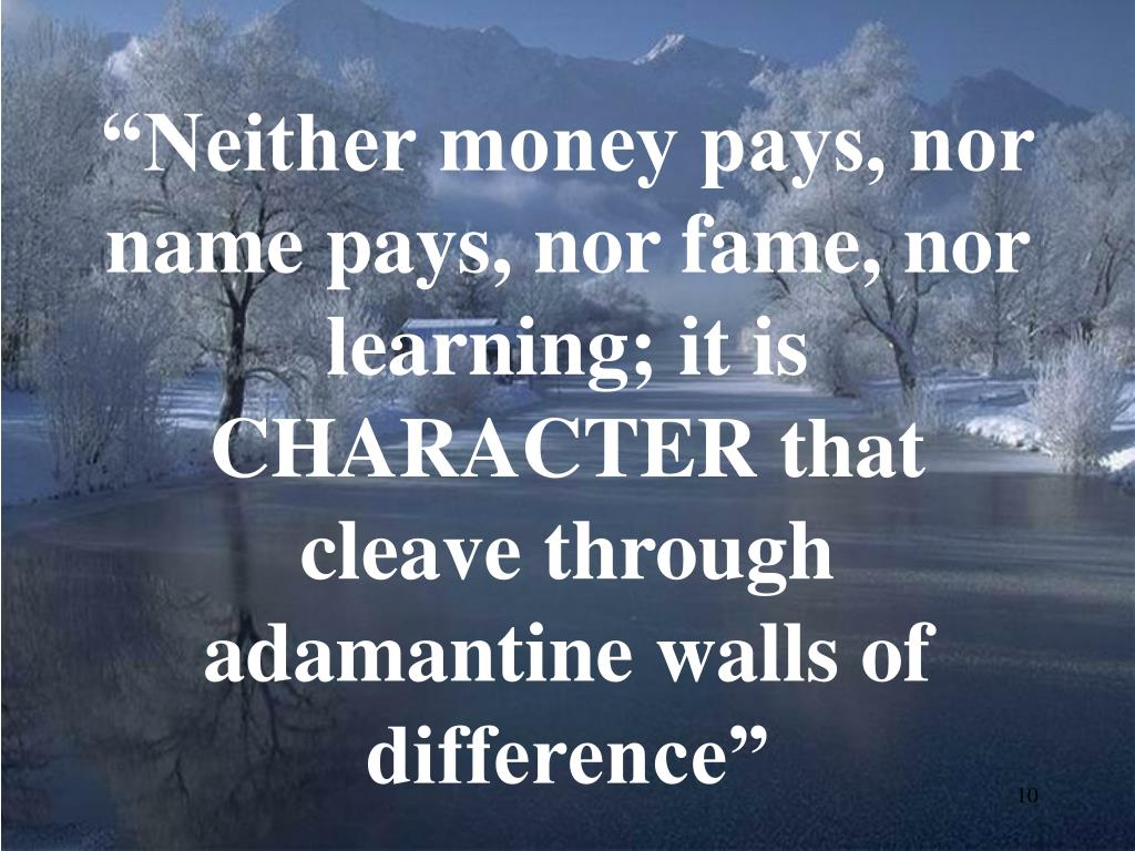 """Neither money pays, nor name pays, nor fame, nor learning; it is CHARACTER that cleave through adamantine walls of difference"""