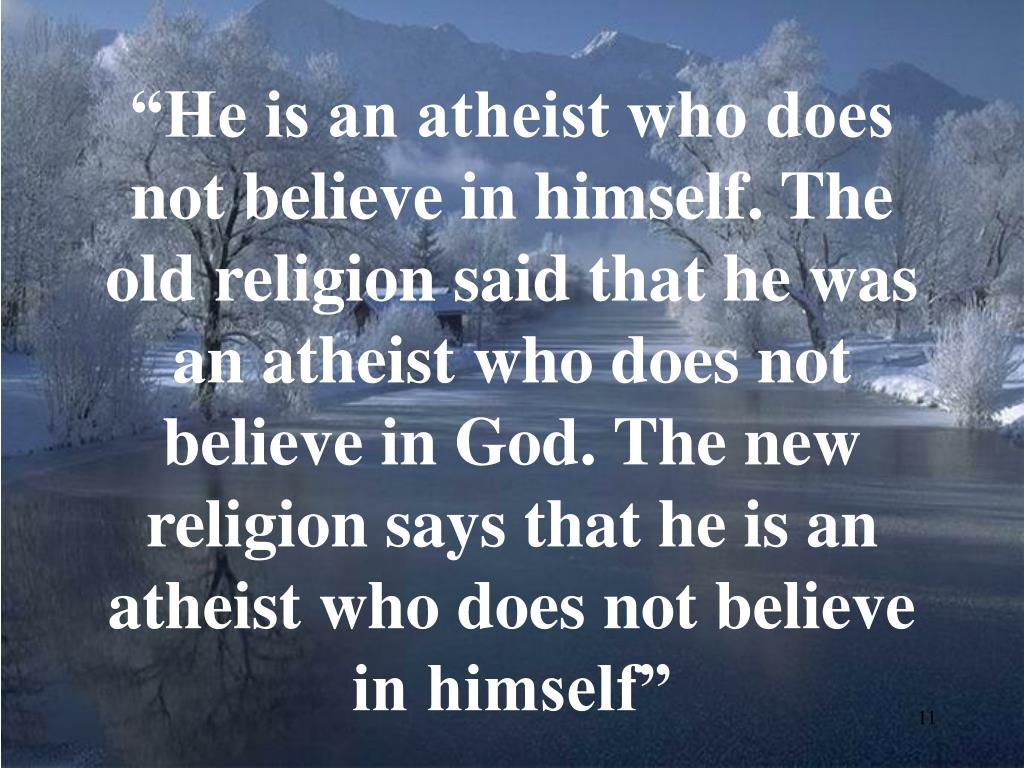 """He is an atheist who does not believe in himself. The old religion said that he was an atheist who does not believe in God. The new religion says that he is an atheist who does not believe in himself"""