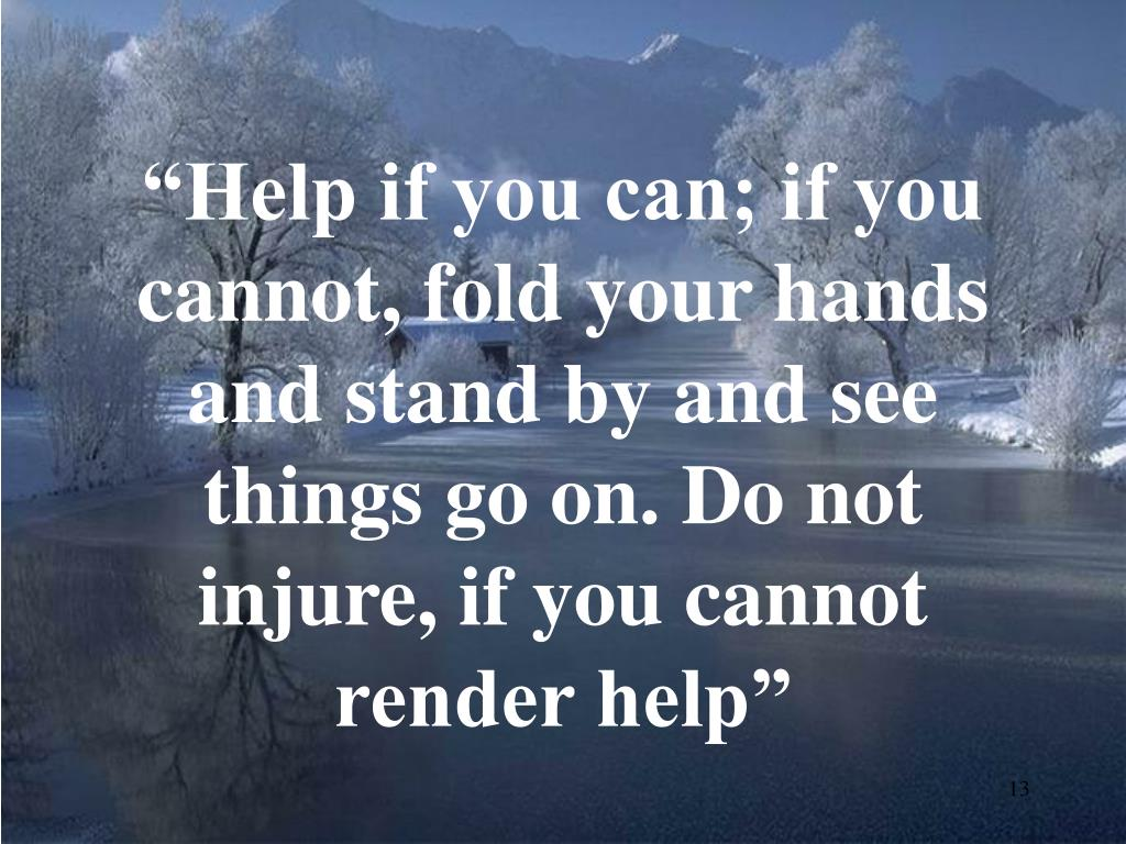 """Help if you can; if you cannot, fold your hands and stand by and see things go on. Do not injure, if you cannot render help"""
