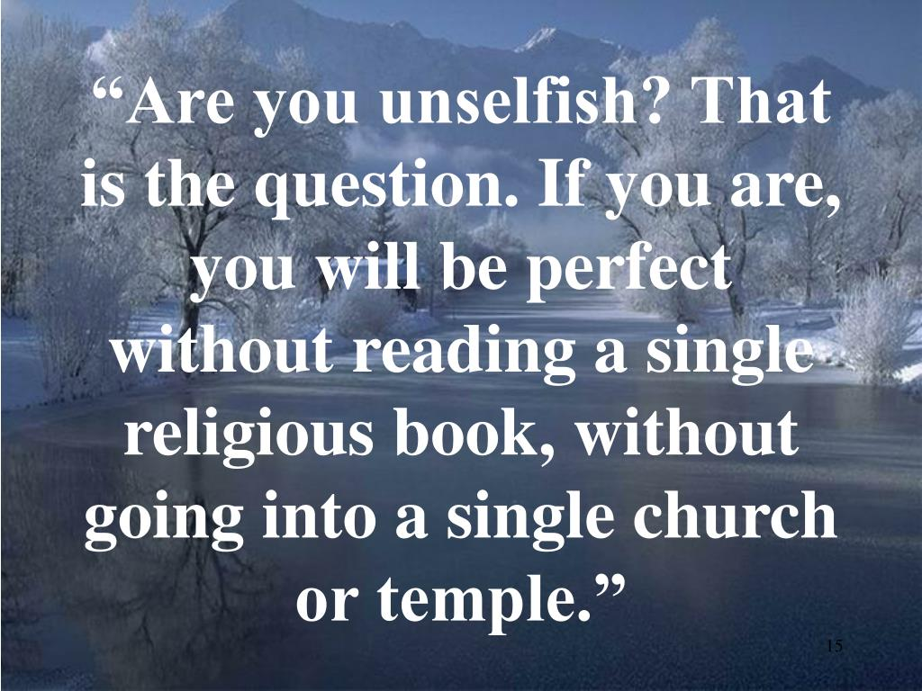 """Are you unselfish? That is the question. If you are, you will be perfect without reading a single religious book, without going into a single church or temple."""