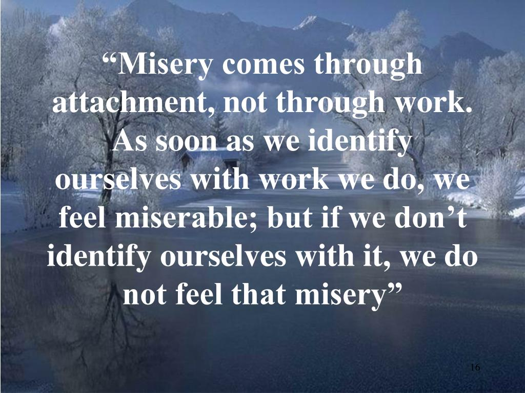 """Misery comes through attachment, not through work. As soon as we identify ourselves with work we do, we feel miserable; but if we don't identify ourselves with it, we do not feel that misery"""