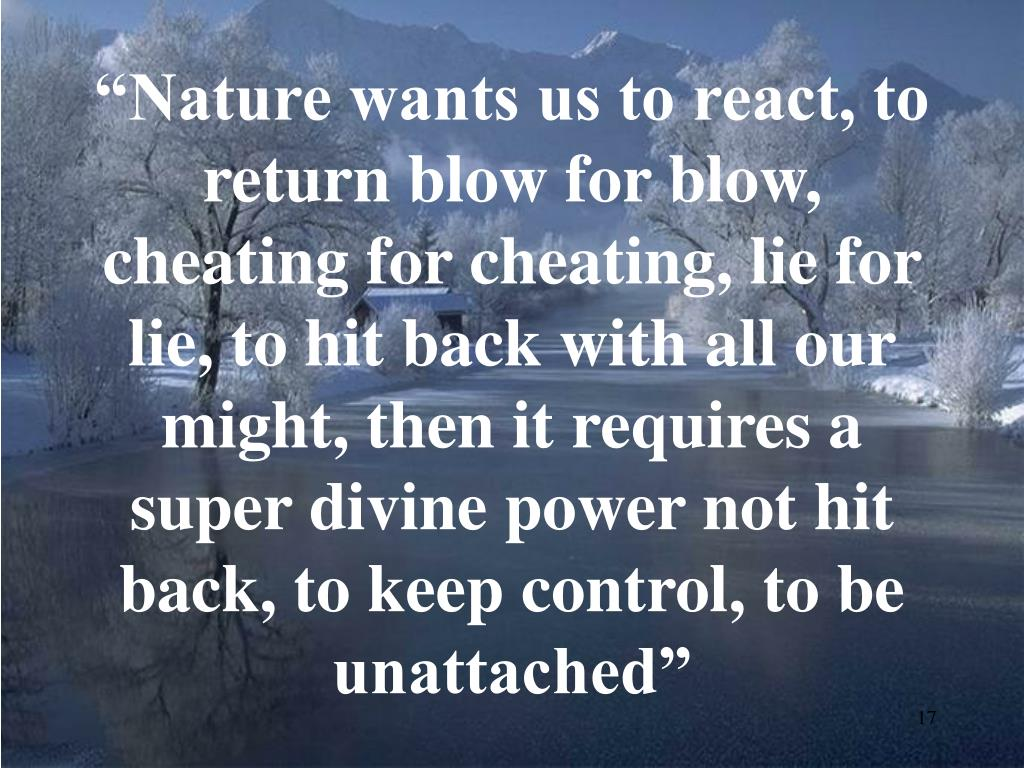 """Nature wants us to react, to return blow for blow, cheating for cheating, lie for lie, to hit back with all our might, then it requires a super divine power not hit back, to keep control, to be unattached"""