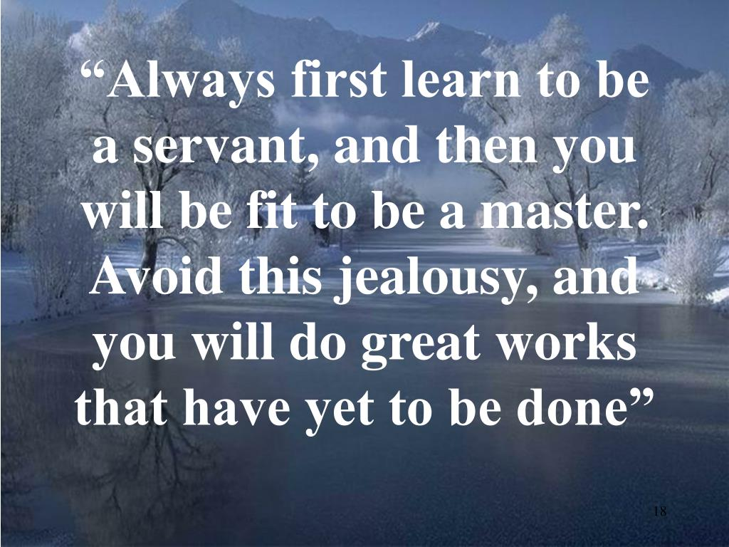 """Always first learn to be a servant, and then you will be fit to be a master. Avoid this jealousy, and you will do great works that have yet to be done"""