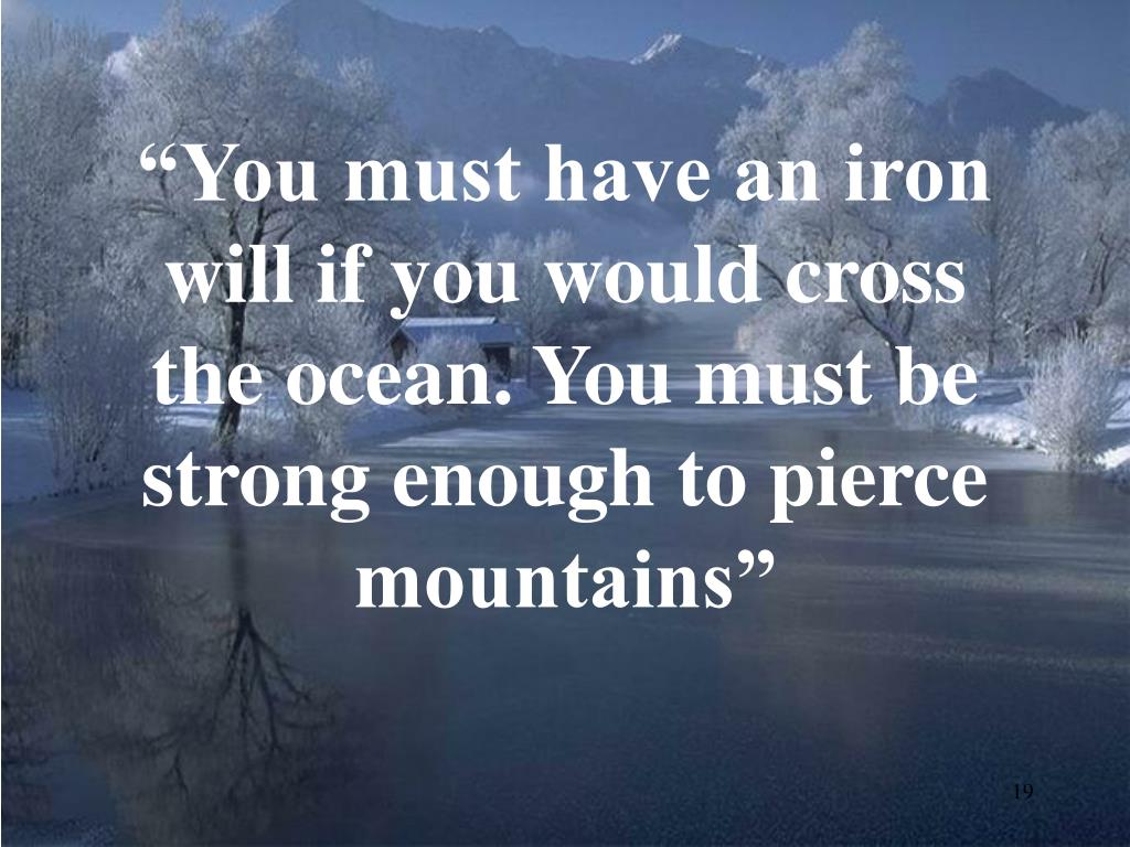 """You must have an iron will if you would cross the ocean. You must be strong enough to pierce mountains"""