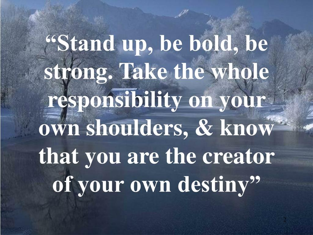 """Stand up, be bold, be strong. Take the whole responsibility on your own shoulders, & know that you are the creator of your own destiny"""