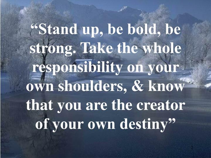 """Stand up, be bold, be strong. Take the whole responsibility on your own shoulders, & know that yo..."
