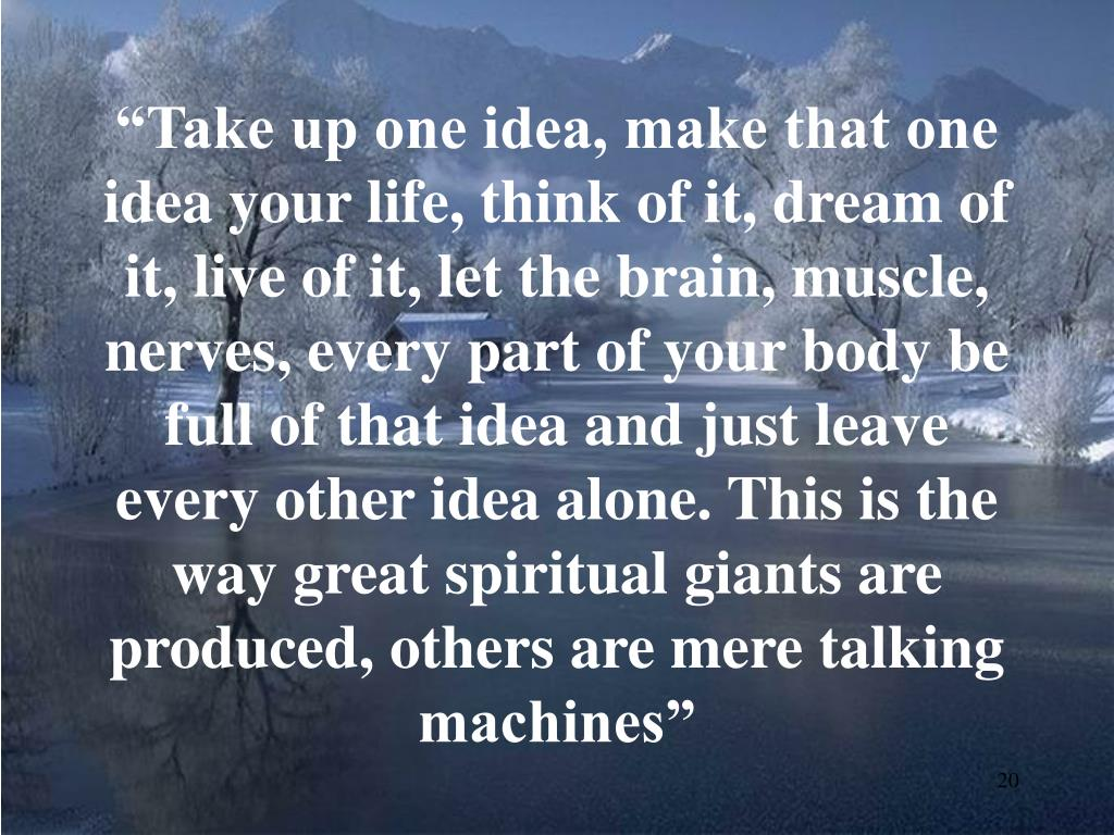 """Take up one idea, make that one idea your life, think of it, dream of it, live of it, let the brain, muscle, nerves, every part of your body be full of that idea and just leave every other idea alone. This is the way great spiritual giants are produced, others are mere talking machines"""
