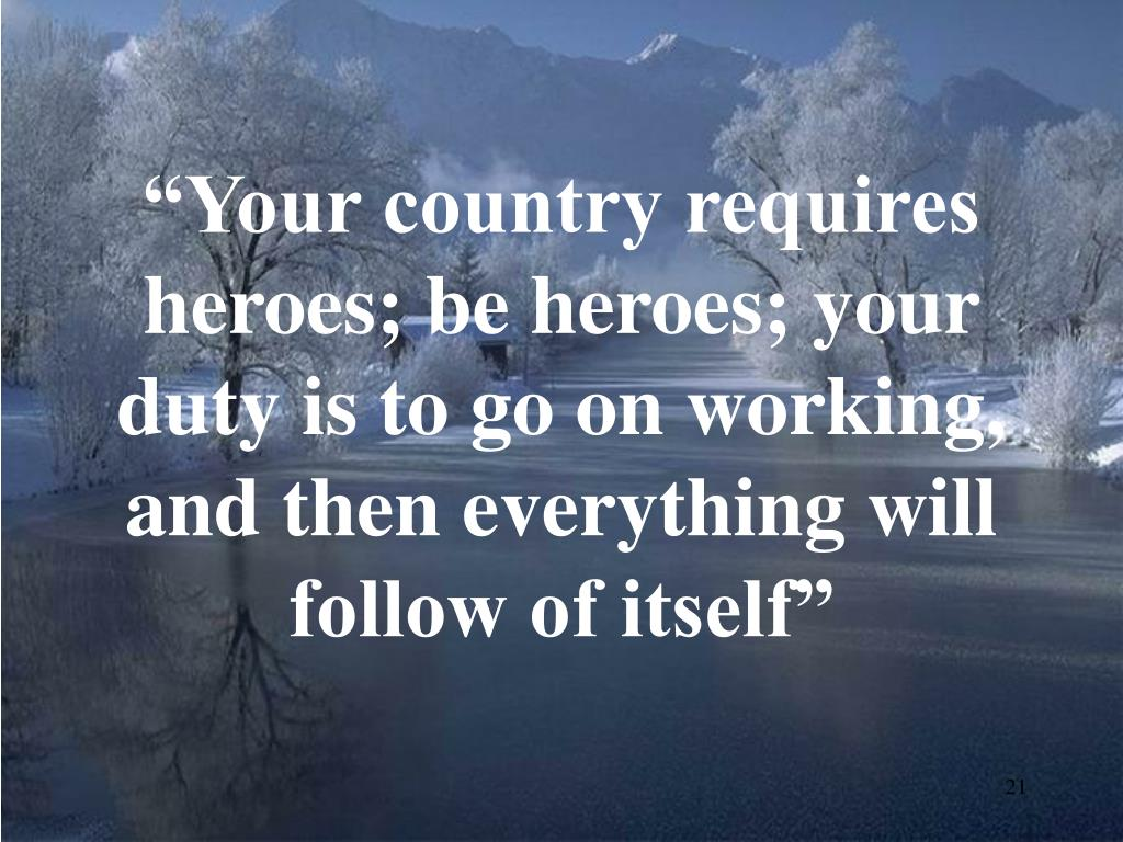 """Your country requires heroes; be heroes; your duty is to go on working, and then everything will follow of itself"""