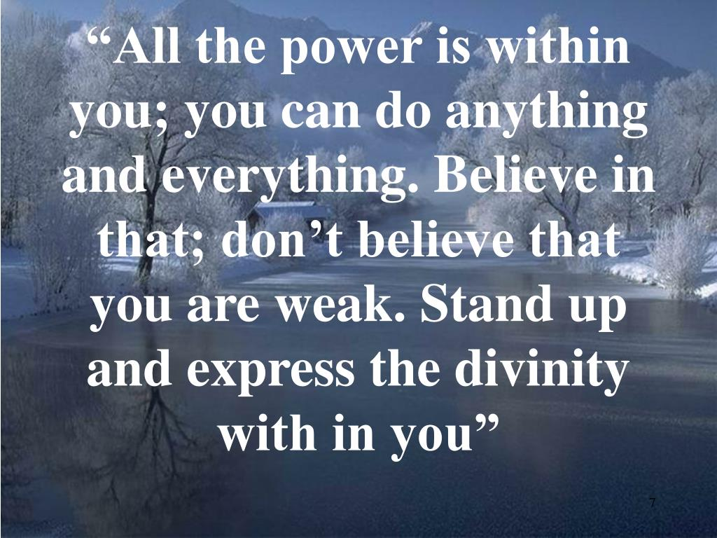 """All the power is within you; you can do anything and everything. Believe in that; don't believe that you are weak. Stand up and express the divinity with in you"""