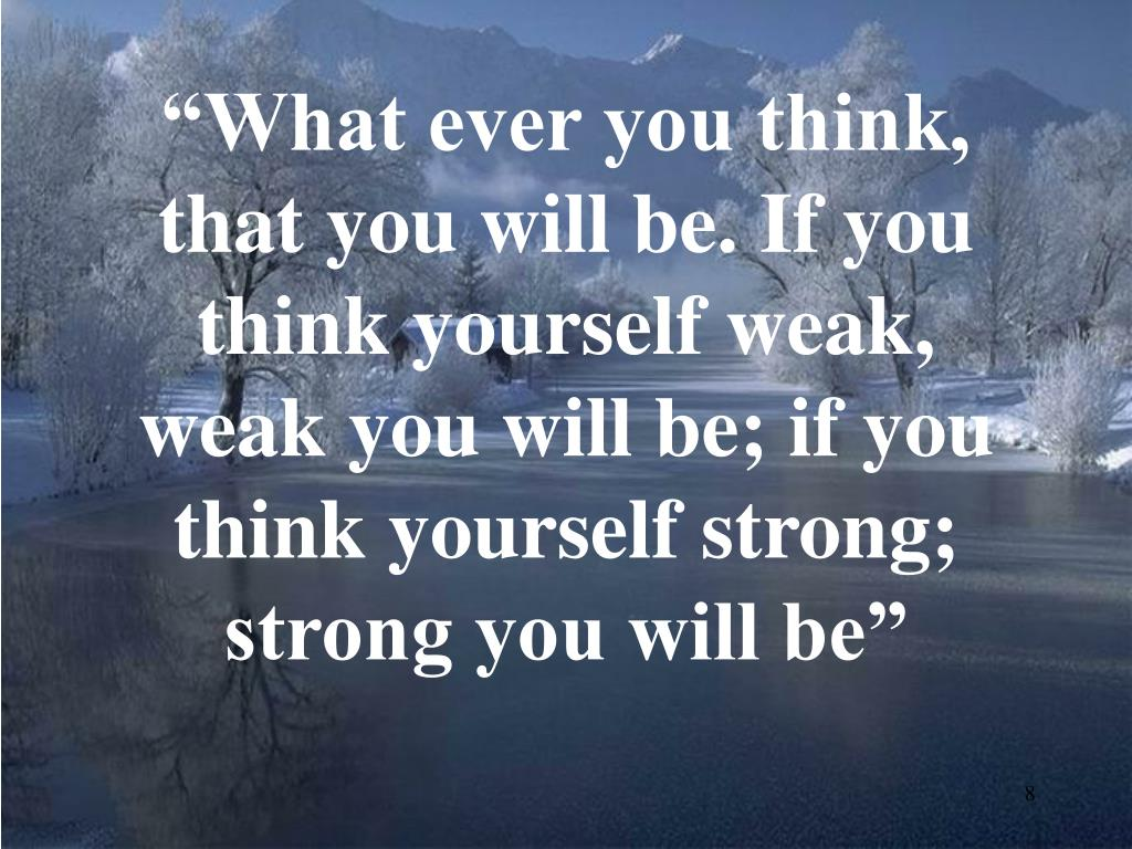 """What ever you think, that you will be. If you think yourself weak, weak you will be; if you think yourself strong; strong you will be"""