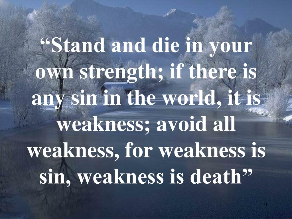 """Stand and die in your own strength; if there is any sin in the world, it is weakness; avoid all weakness, for weakness is sin, weakness is death"""