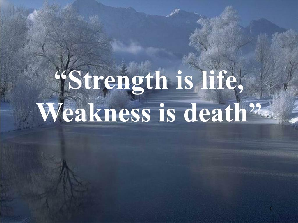 """Strength is life, Weakness is death"""