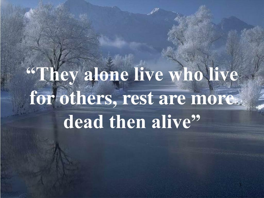 """They alone live who live for others, rest are more dead then alive"""