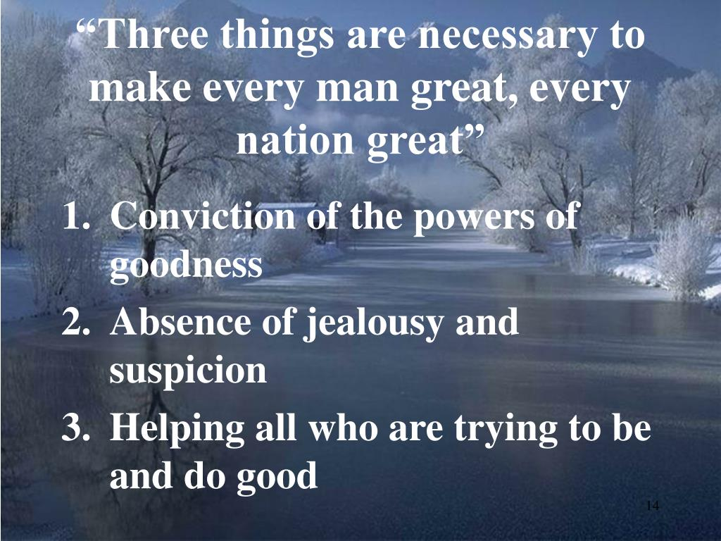 """Three things are necessary to make every man great, every nation great"""