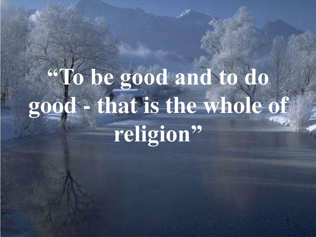"""To be good and to do good - that is the whole of religion"""