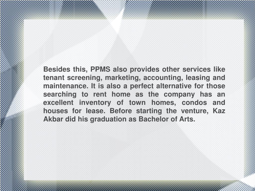 Besides this, PPMS also provides other services like tenant screening, marketing, accounting, leasing and maintenance. It is also a perfect alternative for those searching to rent home as the company has an excellent inventory of town homes, condos and houses for lease. Before starting the venture, Kaz Akbar did his graduation as Bachelor of Arts.