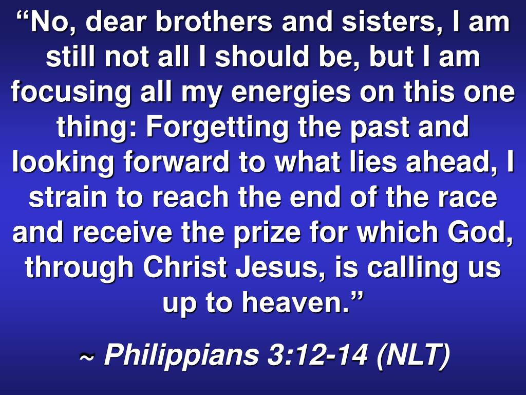"""No, dear brothers and sisters, I am still not all I should be, but I am focusing all my energies on this one thing: Forgetting the past and looking forward to what lies ahead, I strain to reach the end of the race and receive the prize for which God, through Christ Jesus, is calling us up to heaven."""