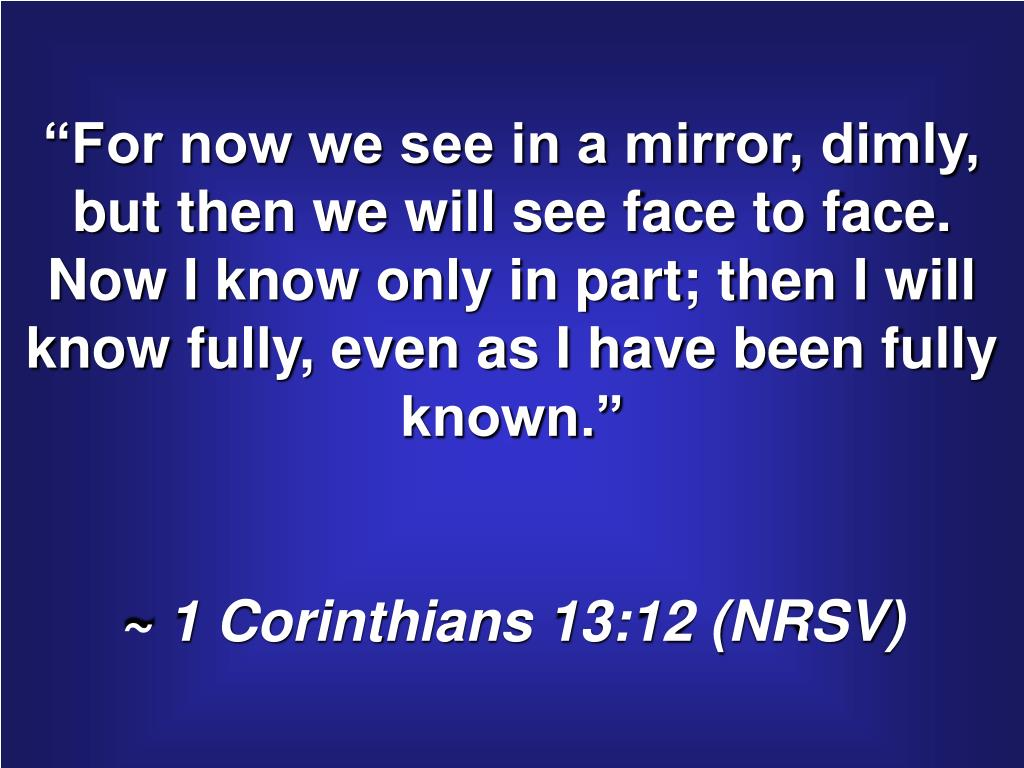 """For now we see in a mirror, dimly, but then we will see face to face.  Now I know only in part; then I will know fully, even as I have been fully known."""