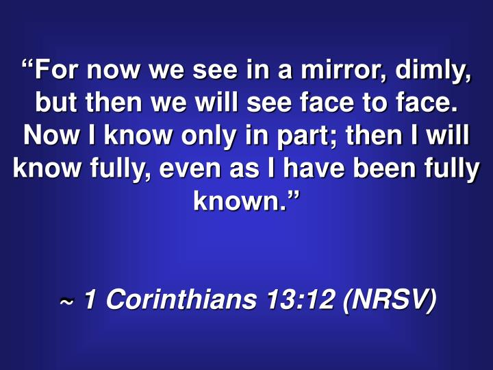 """For now we see in a mirror, dimly, but then we will see face to face.  Now I know only in part; t..."