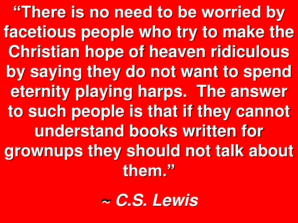 """There is no need to be worried by facetious people who try to make the Christian hope of heaven ridiculous by saying they do not want to spend eternity playing harps.  The answer to such people is that if they cannot understand books written for grownups they should not talk about them."""