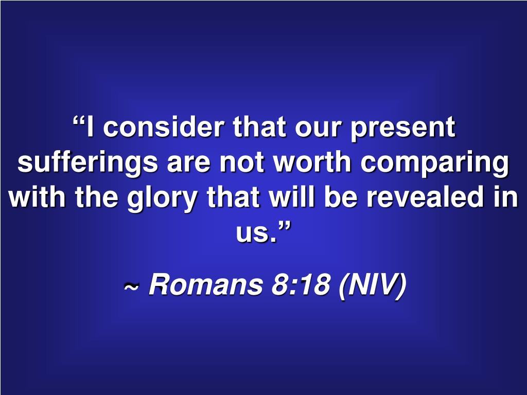 """I consider that our present sufferings are not worth comparing with the glory that will be revealed in us."""