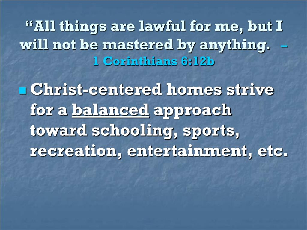 """All things are lawful for me, but I will not be mastered by anything."