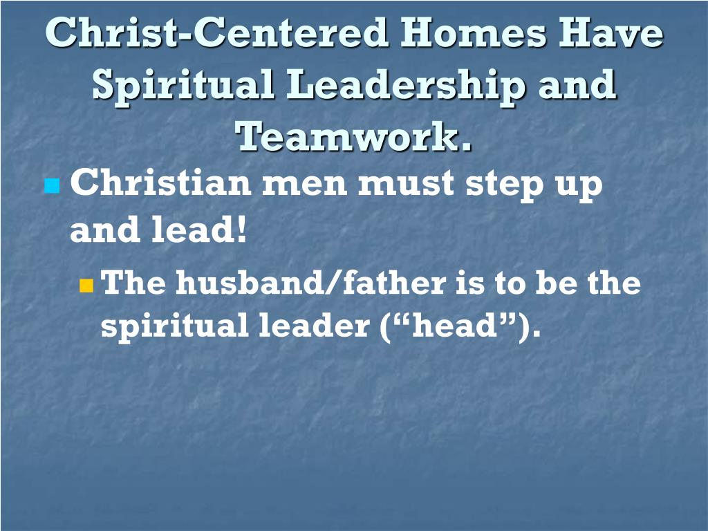 Christ-Centered Homes Have Spiritual Leadership and Teamwork.