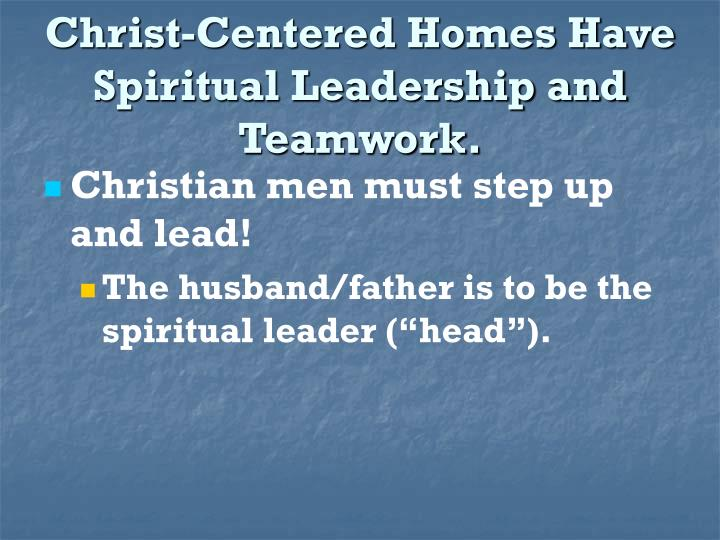Christ centered homes have spiritual leadership and teamwork