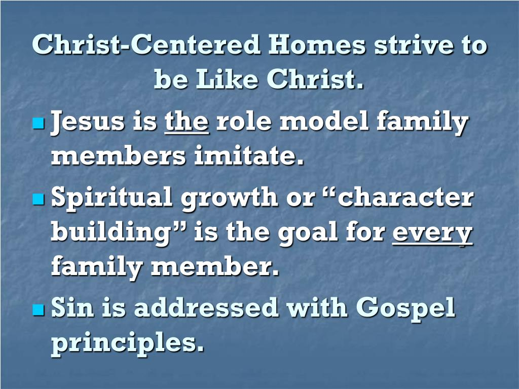 Christ-Centered Homes strive to be Like Christ.
