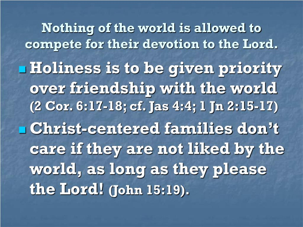 Nothing of the world is allowed to compete for their devotion to the Lord.