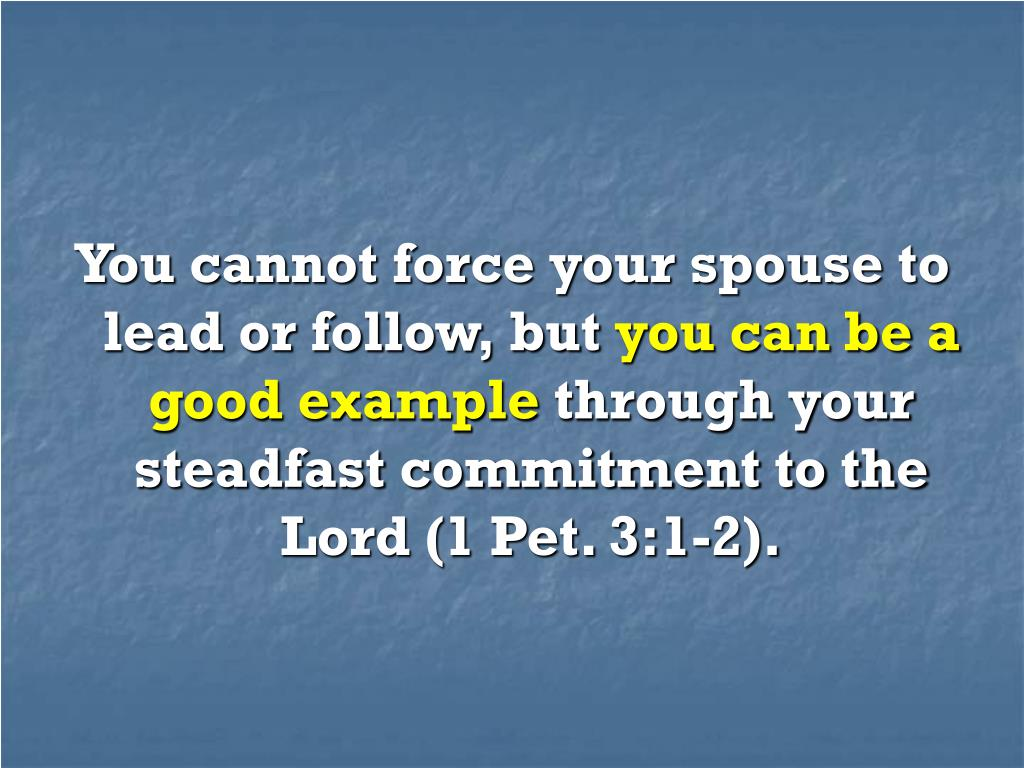 You cannot force your spouse to lead or follow, but
