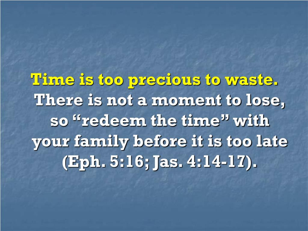 Time is too precious to waste.