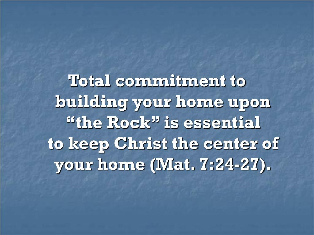 "Total commitment to               building your home upon              ""the Rock"" is essential                   to keep Christ the center of your home (Mat. 7:24-27)."