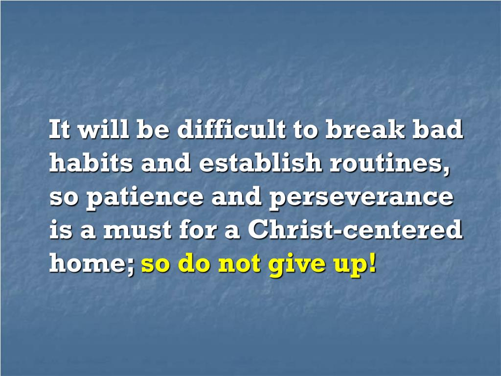 It will be difficult to break bad habits and establish routines, so patience and perseverance is a must for a Christ-centered home;