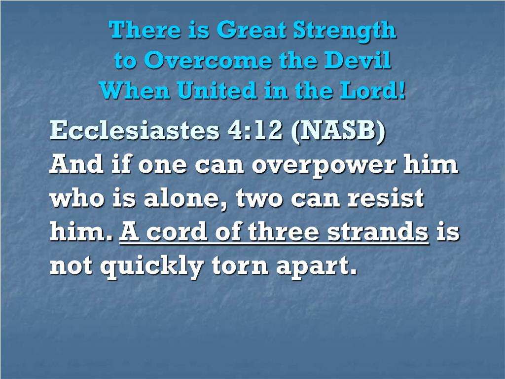 There is Great Strength                             to Overcome the Devil                        When United in the Lord!