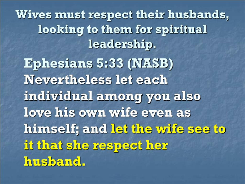 Wives must respect their husbands, looking to them for spiritual leadership.