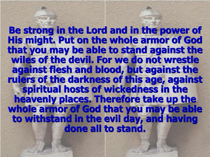 Be strong in the Lord and in the power of His might. Put on the whole armor of God that you may be a...