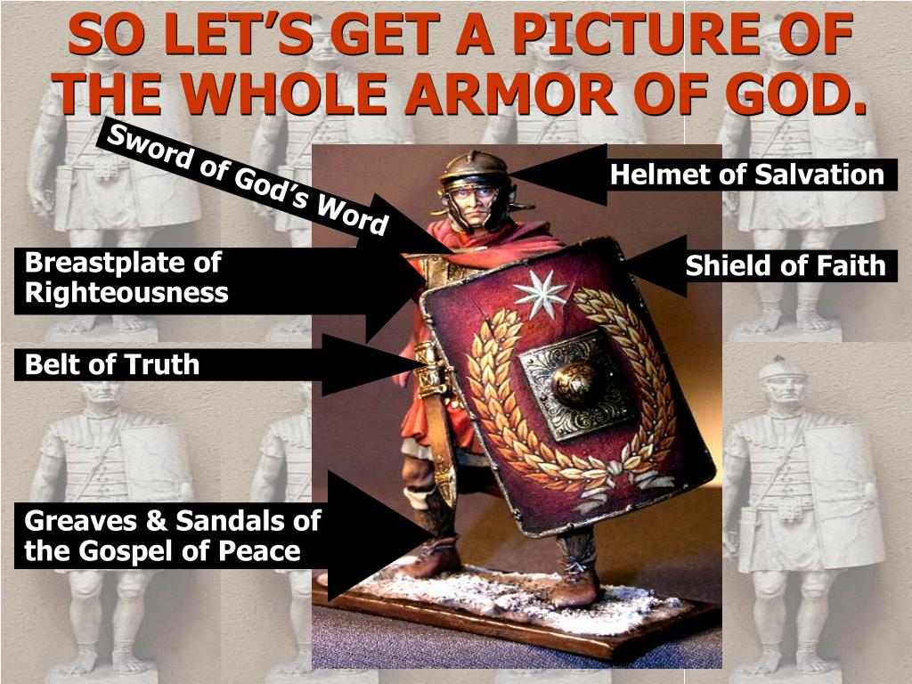SO LET'S GET A PICTURE OF THE WHOLE ARMOR OF GOD.