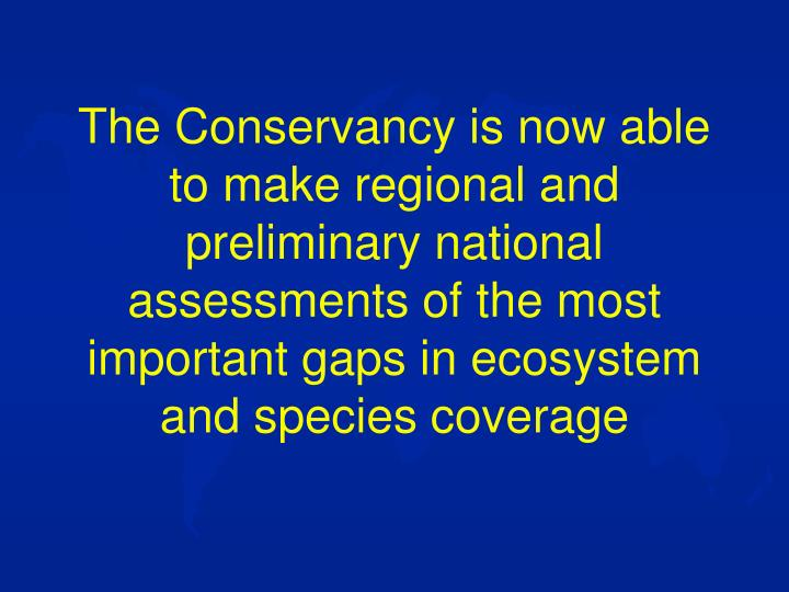 The Conservancy is now able to make regional and preliminary national assessments of the most important gaps in ecosystem and species coverage