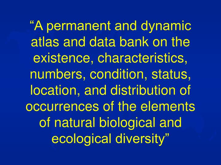 """A permanent and dynamic atlas and data bank on the existence, characteristics, numbers, condition, status, location, and distribution of occurrences of the elements of natural biological and ecological diversity"""