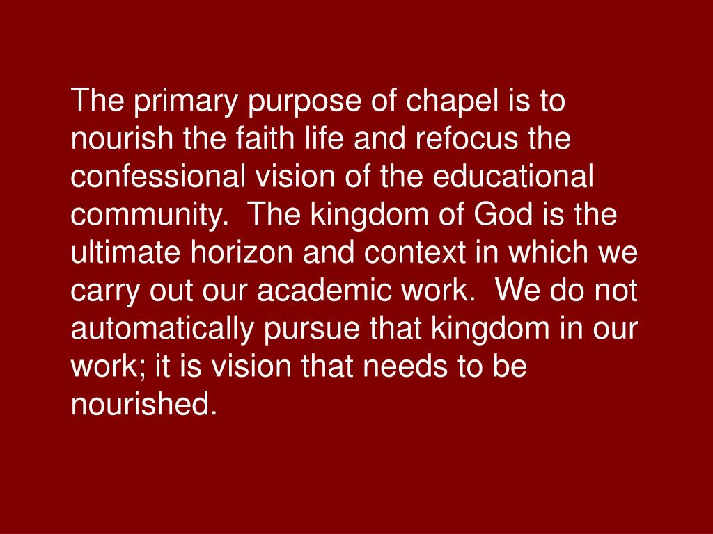 The primary purpose of chapel is to nourish the faith life and refocus the confessional vision of the educational community.  The kingdom of God is the ultimate horizon and context in which we carry out our academic work.  We do not automatically pursue that kingdom in our work; it is vision that needs to be nourished.