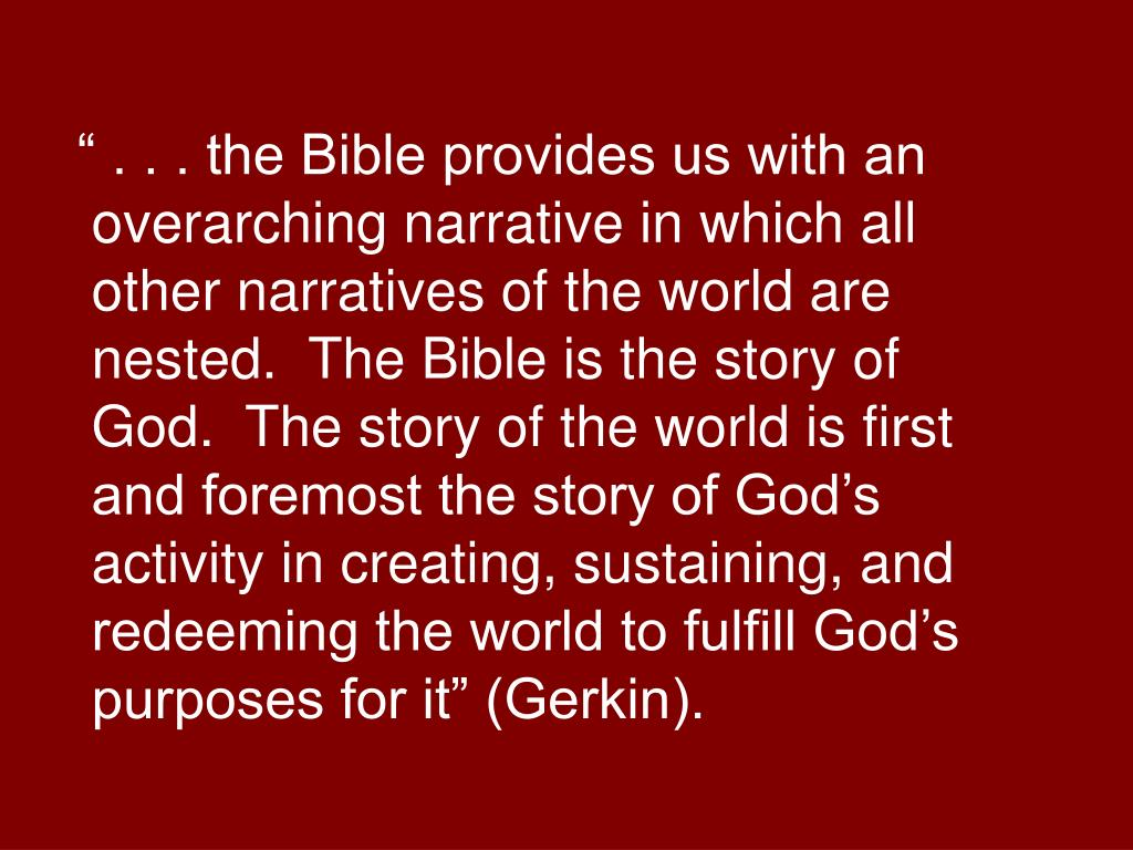 """ . . . the Bible provides us with an overarching narrative in which all other narratives of the world are nested.  The Bible is the story of God.  The story of the world is first and foremost the story of God's activity in creating, sustaining, and redeeming the world to fulfill God's purposes for it"" (Gerkin)."