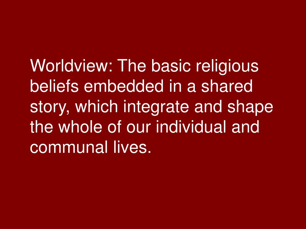Worldview: The basic religious beliefs embedded in a shared story, which integrate and shape the whole of our individual and communal lives.