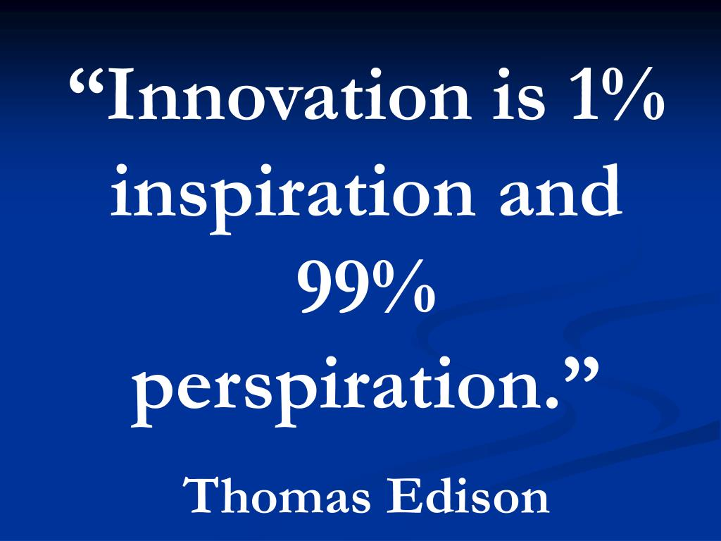 """Innovation is 1% inspiration and 99% perspiration."""