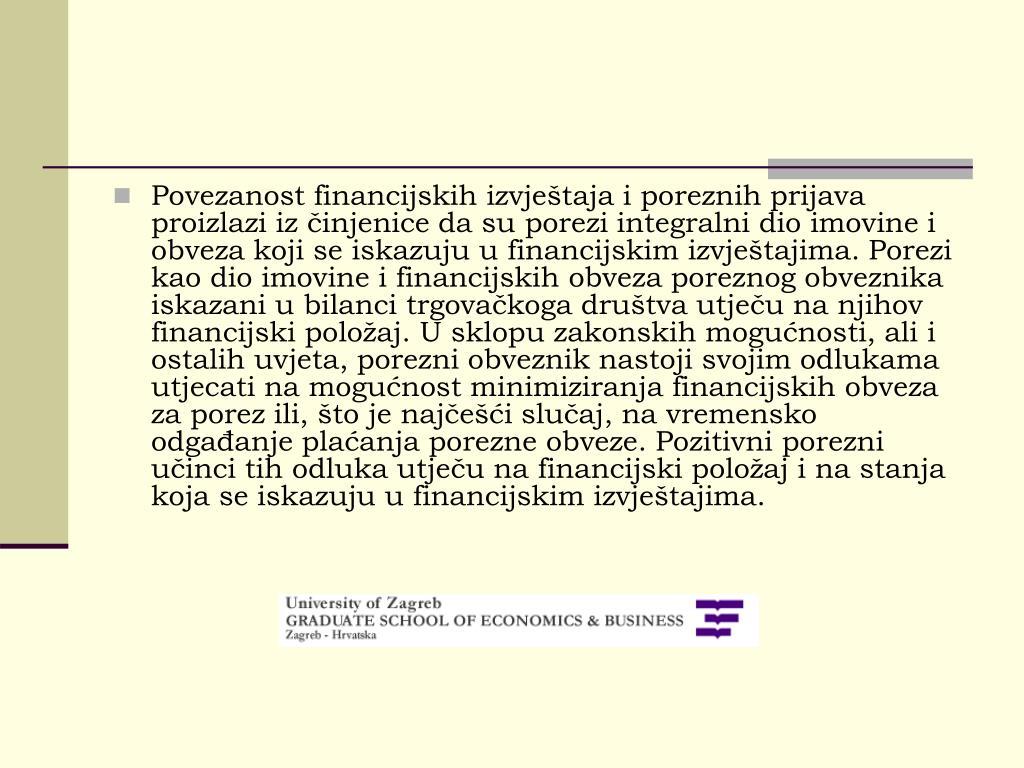 Povezanost financijskih izvještaja i poreznih prijava proizlazi iz činjenice da su porezi integralni dio imovine i obveza koji se iskazuju u financijskim izvještajima. Porezi kao dio imovine i financijskih obveza poreznog obveznika iskazani u bilanci trgovačkoga društva utječu na njihov financijski položaj. U sklopu zakonskih mogućnosti, ali i ostalih uvjeta, porezni obveznik nastoji svojim odlukama utjecati na mogućnost minimiziranja financijskih obveza za porez ili, što je najčešći slučaj, na vremensko odgađanje plaćanja porezne obveze. Pozitivni porezni učinci tih odluka utječu na financijski položaj i na stanja koja se iskazuju u financijskim izvještajima.