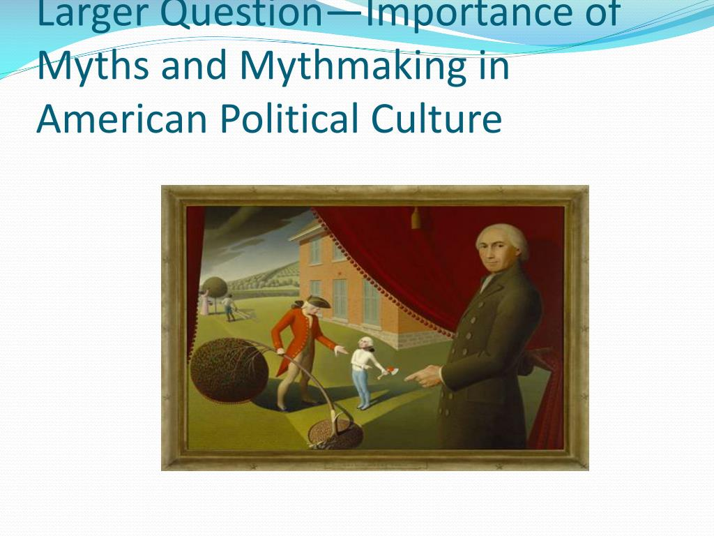 Larger Question—Importance of Myths and Mythmaking in American Political Culture