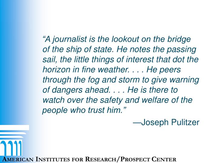 """A journalist is the lookout on the bridge of the ship of state. He notes the passing sail, the little things of interest that dot the horizon in fine weather. . . . He peers through the fog and storm to give warning of dangers ahead. . . . He is there to watch over the safety and welfare of the people who trust him."""