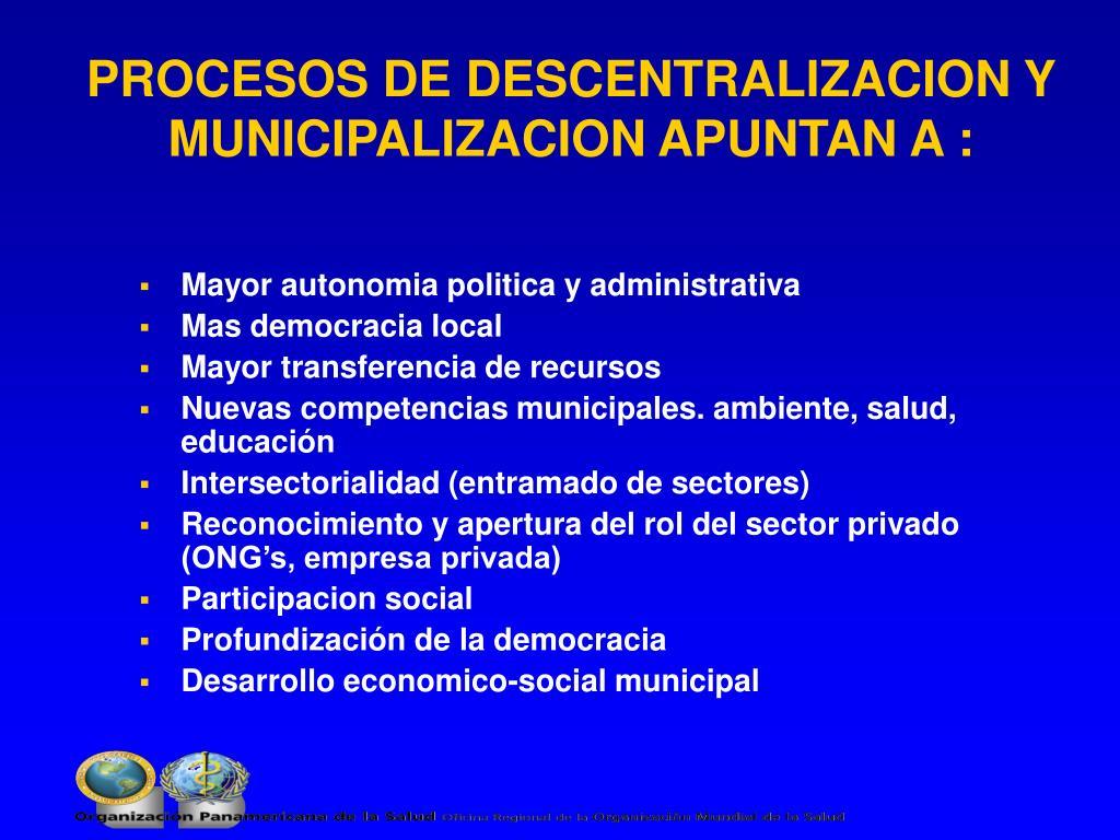 PROCESOS DE DESCENTRALIZACION Y  MUNICIPALIZACION APUNTAN A :